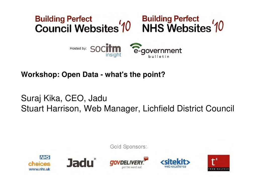 Workshop: Open Data - what's the point?   Suraj Kika, CEO, Jadu Stuart Harrison, Web Manager, Lichfield District Council