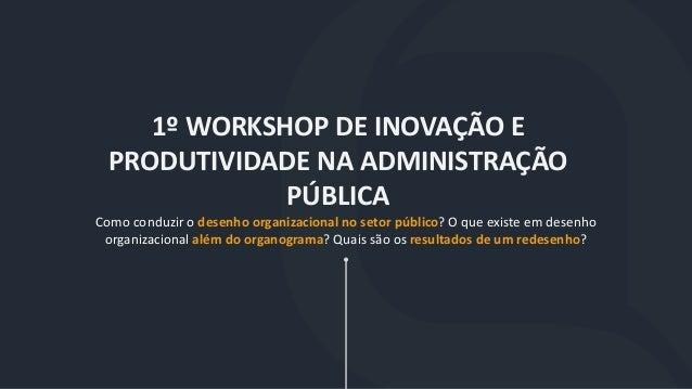 1º WORKSHOP DE INOVAÇÃO E PRODUTIVIDADE NA ADMINISTRAÇÃO PÚBLICA Como conduzir o desenho organizacional no setor público? ...