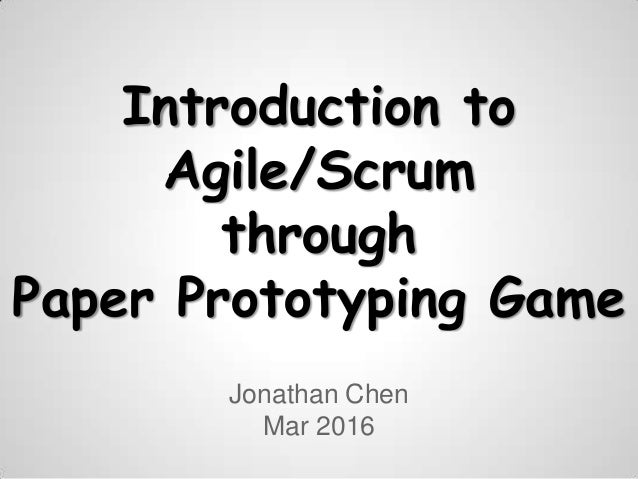 Introduction to Agile/Scrum through Paper Prototyping Game Jonathan Chen Mar 2016
