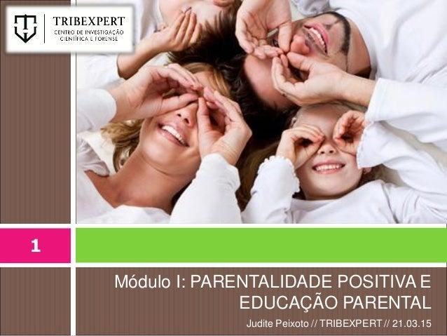 Módulo I: PARENTALIDADE POSITIVA E EDUCAÇÃO PARENTAL Judite Peixoto // TRIBEXPERT // 21.03.15 1