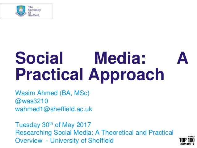 Social Media: A Practical Approach Wasim Ahmed (BA, MSc) @was3210 wahmed1@sheffield.ac.uk Tuesday 30th of May 2017 Researc...