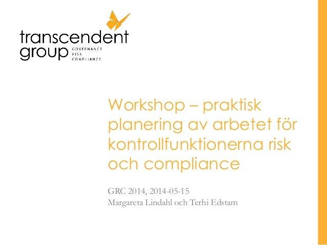 Workshop – praktisk planering av arbetet för kontrollfunktionerna risk och compliance GRC 2014, 2014-05-15 Margareta Linda...