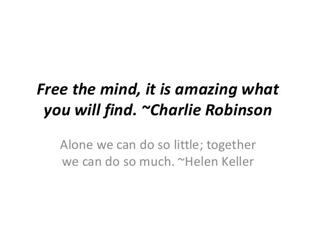 Free the mind, it is amazing what you will find. ~Charlie Robinson Alone we can do so little; together we can do so much. ...