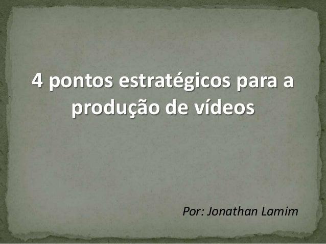 4 pontos estratégicos para a produção de vídeos Por: Jonathan Lamim