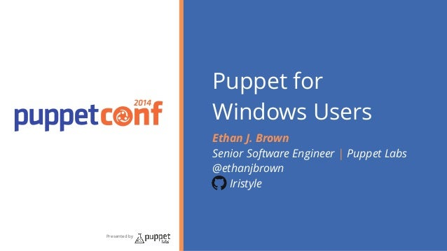 2014  Presented by  Puppet for  Windows Users  Ethan J. Brown  Senior Software Engineer | Puppet Labs  @ethanjbrown  Irist...