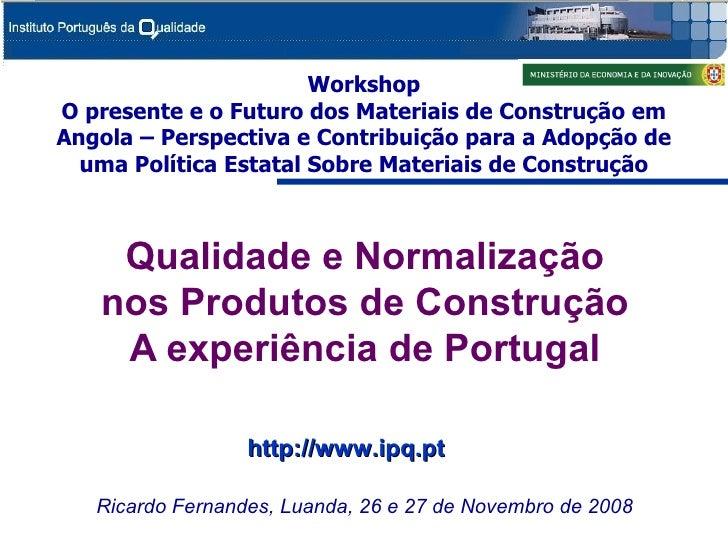 Qualidade e Normalização nos Produtos de Construção A experiência de Portugal Ricardo Fernandes, Luanda, 26 e 27 de Novemb...
