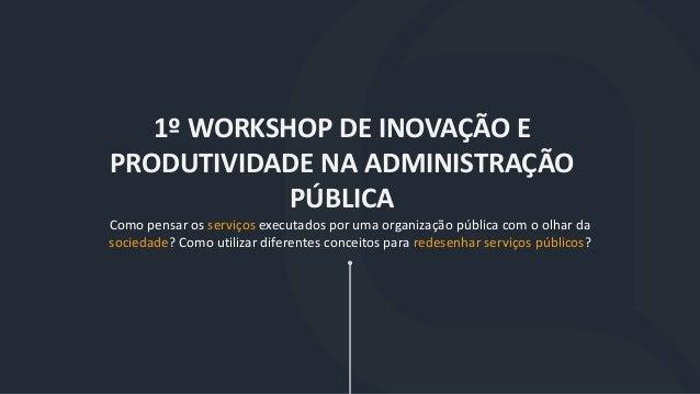 1º WORKSHOP DE INOVAÇÃO E PRODUTIVIDADE NA ADMINISTRAÇÃO PÚBLICA Como pensar os serviços executados por uma organização pú...