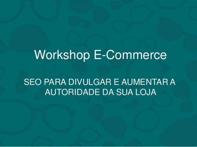 Workshop E-Commerce  SEO PARA DIVULGAR E AUMENTAR A  AUTORIDADE DA SUA LOJA