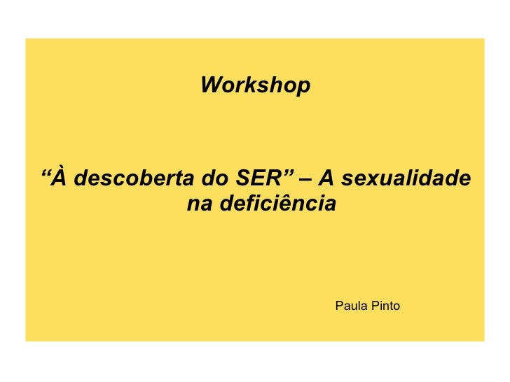 "<ul><li>Workshop </li></ul><ul><li>"" À descoberta do SER"" – A sexualidade na deficiência  </li></ul>Paula Pinto"