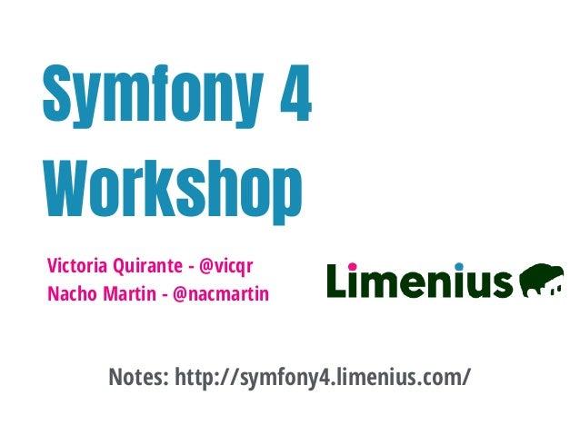 Symfony 4 Workshop Victoria Quirante - @vicqr Nacho Martin - @nacmartin Notes: http://symfony4.limenius.com/