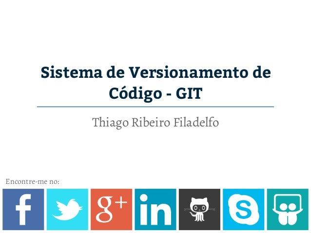 Sistema de Versionamento de Código - GIT Thiago Ribeiro Filadelfo Encontre-me no: