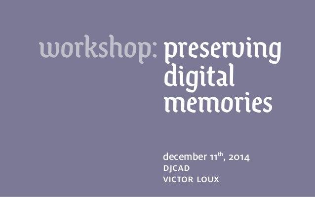 december 11th , 2014 djcad victor loux workshop: preserving digital memories