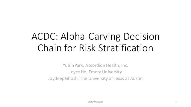 ACDC:	Alpha-Carving	Decision	 Chain	for	Risk	Stratification Yubin	Park,	Accordion	Health,	Inc. Joyce	Ho,	Emory	University ...