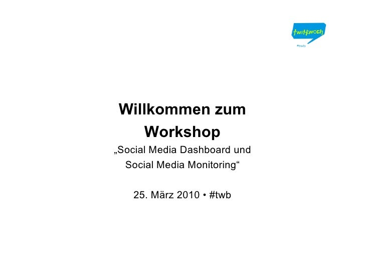 "Willkommen zum     Workshop ""Social Media Dashboard und   Social Media Monitoring""     25. März 2010 • #twb"