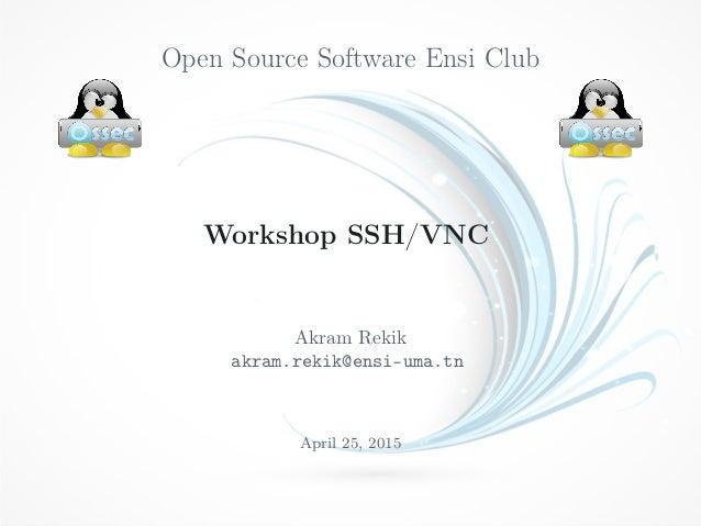 Open Source Software Ensi Club Workshop SSH/VNC Akram Rekik akram.rekik@ensi-uma.tn April 25, 2015