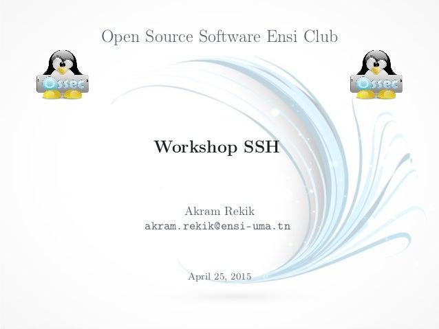 Open Source Software Ensi Club Workshop SSH Akram Rekik akram.rekik@ensi-uma.tn April 25, 2015