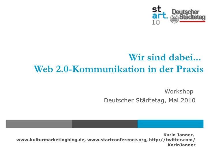 Wir sind dabei...  Web 2.0-Kommunikation in der Praxis Workshop  Deutscher Städtetag, Mai 2010