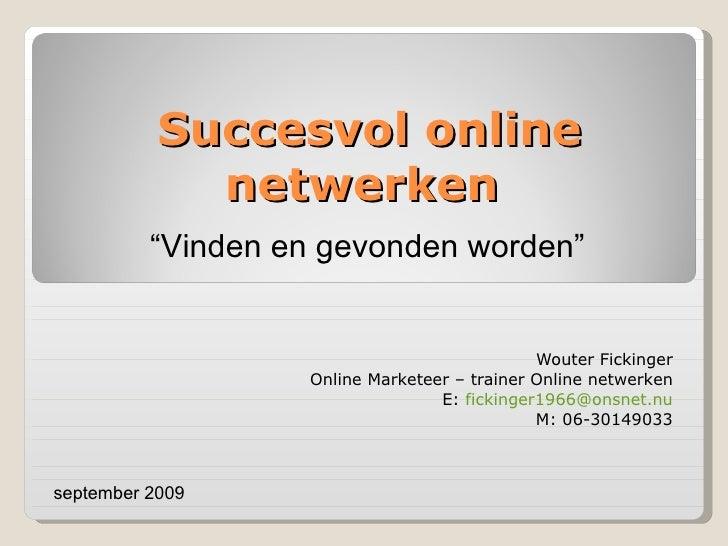 Succesvol online netwerken  Wouter Fickinger Online Marketeer – trainer Online netwerken E:  [email_address] M: 06-3014903...