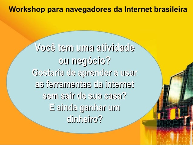 Workshop para navegadores da Internet brasileira Você tem uma atividadeVocê tem uma atividade ou negócio?ou negócio? Gosta...