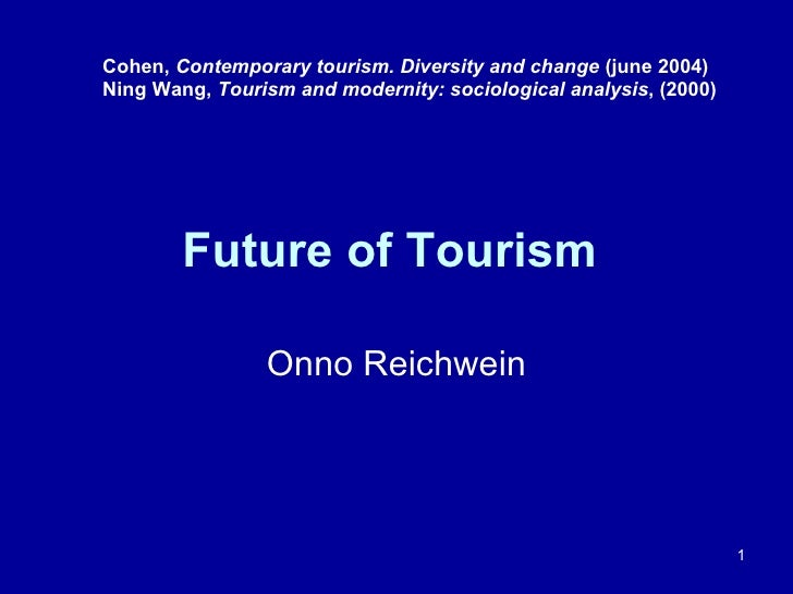 Future of Tourism  Onno Reichwein Cohen,  Contemporary tourism. Diversity and change  (june 2004) Ning Wang,  Tourism and ...