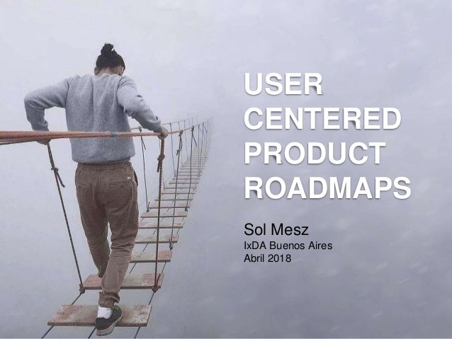 Sol Mesz IxDA Buenos Aires Abril 2018 USER CENTERED PRODUCT ROADMAPS