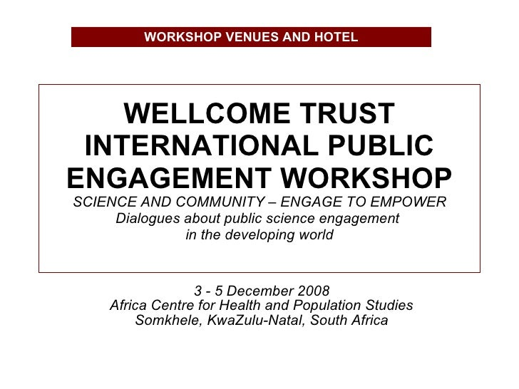 WELLCOME TRUST INTERNATIONAL PUBLIC ENGAGEMENT WORKSHOP SCIENCE AND COMMUNITY – ENGAGE TO EMPOWER Dialogues about public s...