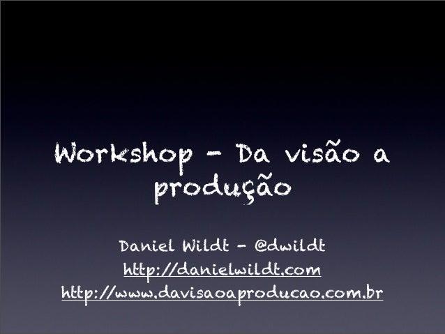 Workshop - Da visão aproduçãoDaniel Wildt - @dwildthttp://danielwildt.comhttp://www.davisaoaproducao.com.br