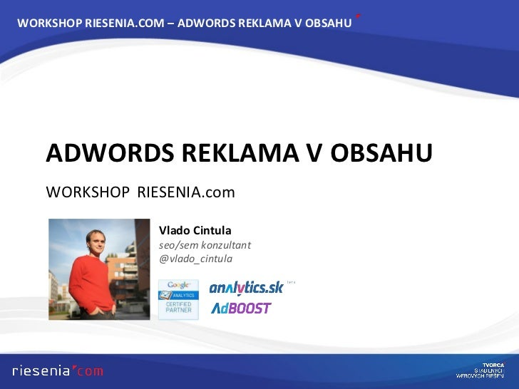 ADWORDS REKLAMA V OBSAHU WORKSHOP   RIESENIA . com WORKSHOP RIESENIA.COM – ADWORDS REKLAMA V OBSAHU Vlado Cintula seo/sem ...
