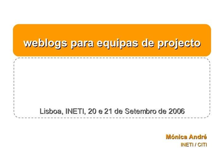weblogs para equipas de projecto Lisboa, INETI, 20 e 21 de Setembro de 2006 Mónica André INETI / CITI