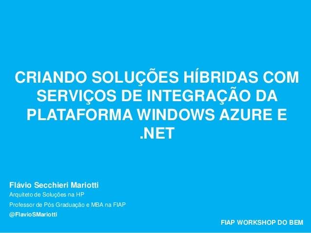 CRIANDO SOLUÇÕES HÍBRIDAS COM SERVIÇOS DE INTEGRAÇÃO DA PLATAFORMA WINDOWS AZURE E .NET Flávio Secchieri Mariotti FIAP WOR...