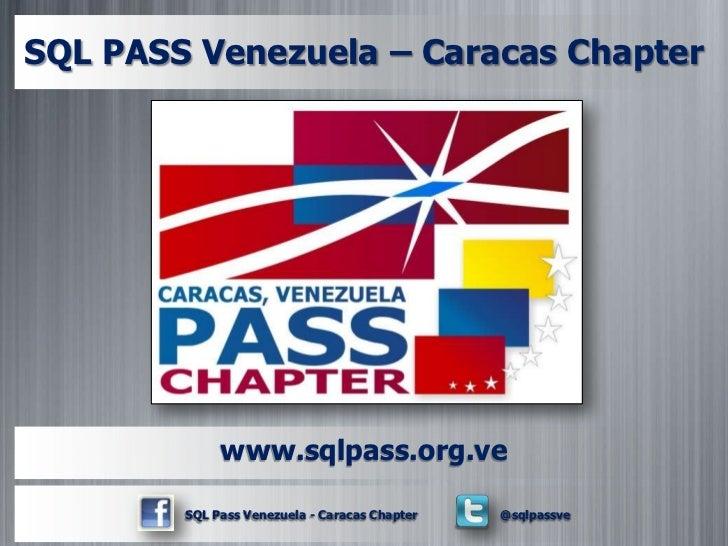 SQL PASS Venezuela – Caracas Chapter             www.sqlpass.org.ve        SQL Pass Venezuela - Caracas Chapter   @sqlpassve