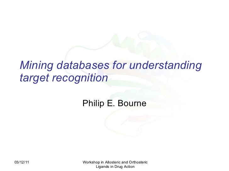 Mining databases for understanding target recognition   Philip E. Bourne 03/12/11 Workshop in Allosteric and Orthosteric L...