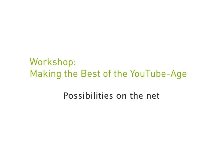 Workshop: Making the Best of the YouTube-Age         Possibilities on the net                                       1     ...