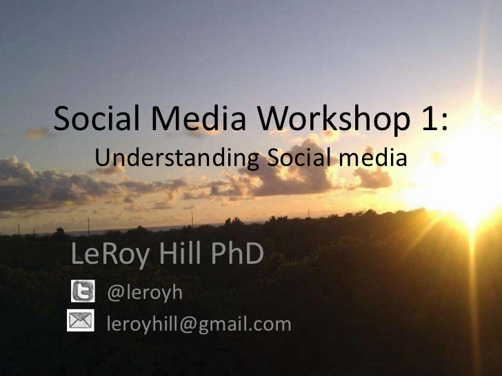 Social Media Workshop 1:  Understanding Social media LeRoy Hill PhD   @leroyh   leroyhill@gmail.com