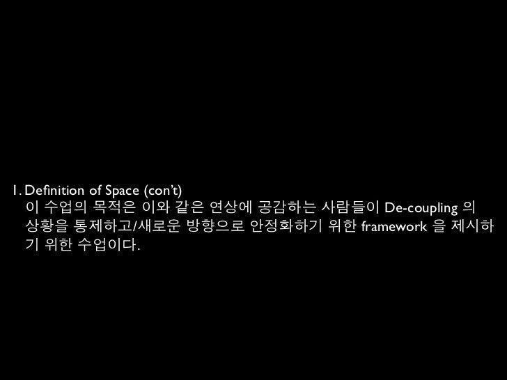 1. Definition of Space (con't)   이 수업의 목적은 이와 같은 연상에 공감하는 사람들이 De-coupling 의   상황을 통제하고/새로운 방향으로 안정화하기 위한 framework 을 제시하  ...