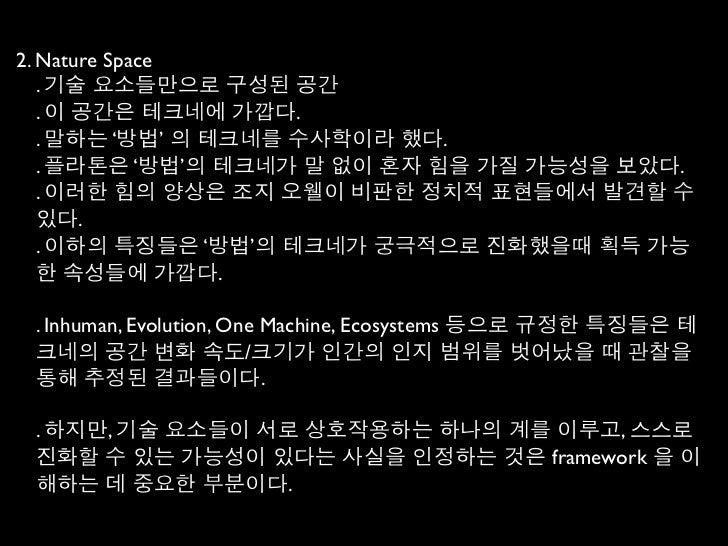 2. Nature Space   . 기술 요소들만으로 구성된 공간   . 이 공간은 테크네에 가깝다.   . 말하는 '방법' 의 테크네를 수사학이라 했다.   . 플라톤은 '방법'의 테크네가 말 없이 혼자 힘을 가질 가...