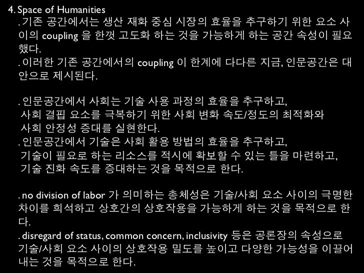 4. Space of Humanities   . 기존 공간에서는 생산 재화 중심 시장의 효율을 추구하기 위한 요소 사   이의 coupling 을 한껏 고도화 하는 것을 가능하게 하는 공간 속성이 필요   했다.   ....