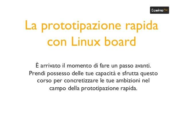 La prototipazione rapida con Linux board È arrivato il momento di fare un passo avanti. Prendi possesso delle tue capacità...