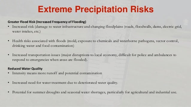 Extreme Precipitation Risks Greater Flood Risk (Increased Frequency of Flooding) • Increased risk (damage to water infrast...