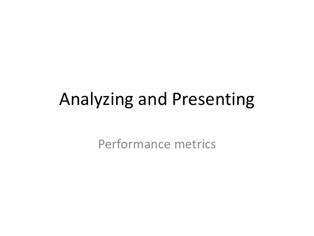 Analyzing and Presenting Performance metrics