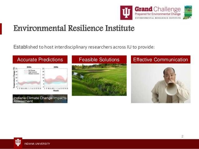 INDIANA UNIVERSITY Environmental Resilience Institute Established to host interdisciplinary researchers across IU to provi...