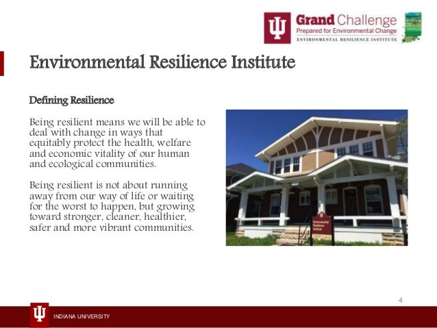 INDIANA UNIVERSITY Environmental Resilience Institute Defining Resilience Being resilient means we will be able to deal wi...