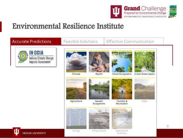 INDIANA UNIVERSITY Environmental Resilience Institute Accurate Predictions Feasible Solutions Effective Communication 5