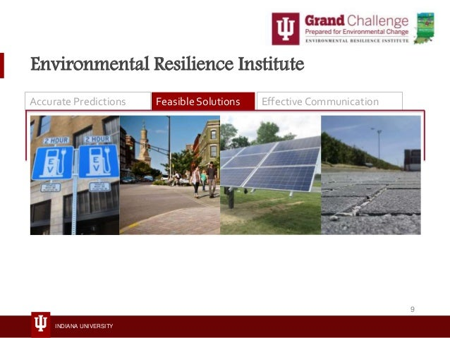 INDIANA UNIVERSITY Environmental Resilience Institute Accurate Predictions Feasible Solutions Effective Communication 9