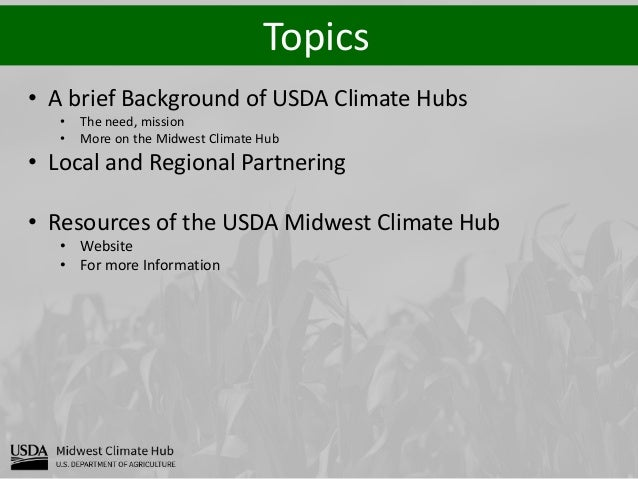 Topics • A brief Background of USDA Climate Hubs • The need, mission • More on the Midwest Climate Hub • Local and Regiona...