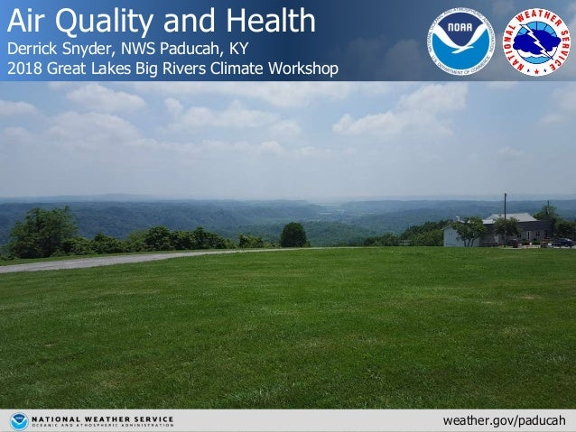 Air Quality and Health Derrick Snyder, NWS Paducah, KY 2018 Great Lakes Big Rivers Climate Workshop weather.gov/paducah