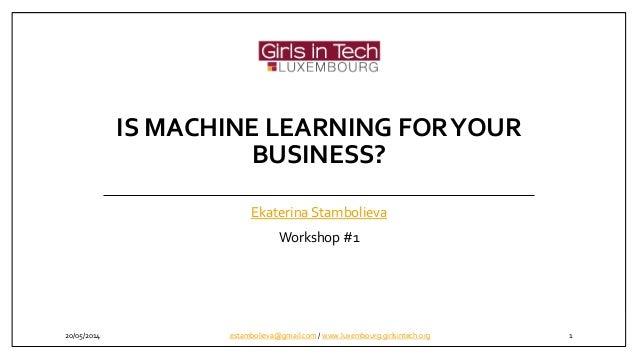 IS MACHINE LEARNING FORYOUR BUSINESS? Ekaterina Stambolieva Workshop #1 20/05/2014 1estambolieva@gmail.com / www.luxembour...