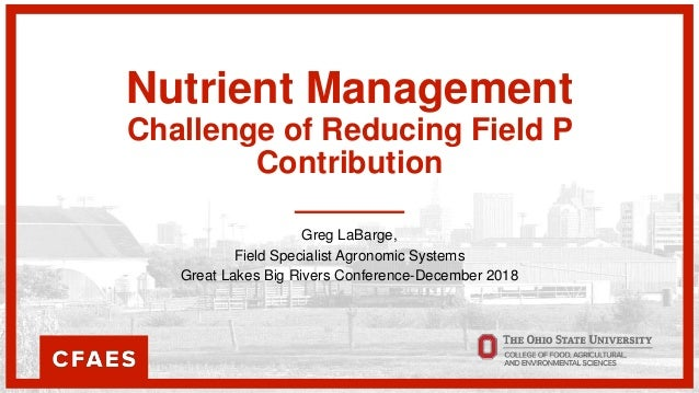 Nutrient Management Challenge of Reducing Field P Contribution Greg LaBarge, Field Specialist Agronomic Systems Great Lake...