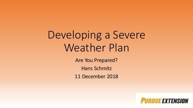 Developing a Severe Weather Plan Are You Prepared? Hans Schmitz 11 December 2018
