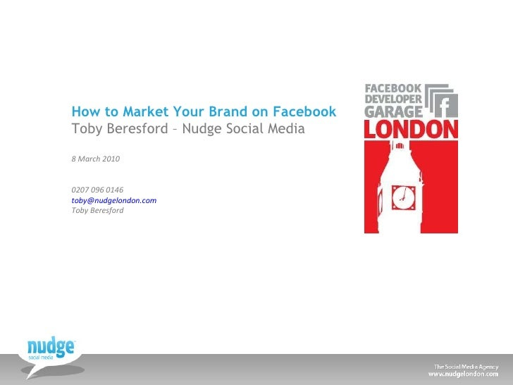 How to Market Your Brand on Facebook Toby Beresford – Nudge Social Media 8 March 2010 0207 096 0146 [email_address]   Toby...